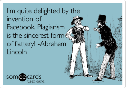 I'm quite delighted by the invention of Facebook. Plagiarism is the sincerest form of flattery! -Abraham Lincoln