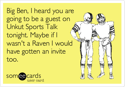 Big Ben, I heard you are going to be a guest on Unkut Sports Talk tonight. Maybe if I wasn't a Raven I would have gotten an invite too.