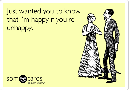 Just wanted you to know that I'm happy if you're unhappy.