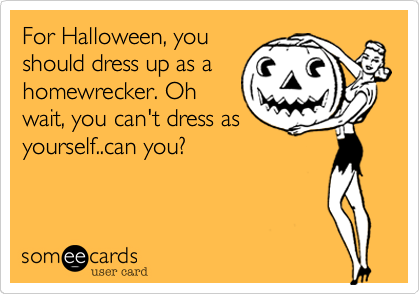 For Halloween, you should dress up as a homewrecker. Oh wait, you can't dress as yourself..can you?