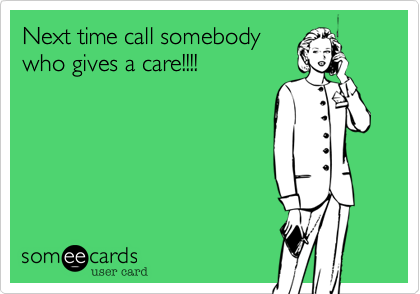 Next time call somebody who gives a care!!!!