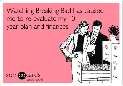 Watching Breaking Bad has caused me to re-evaluate my 10 year plan and finances
