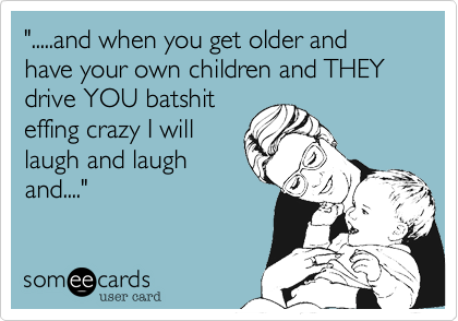""""""".....and when you get older and have your own children and THEY drive YOU batshit effing crazy I will laugh and laugh and...."""""""