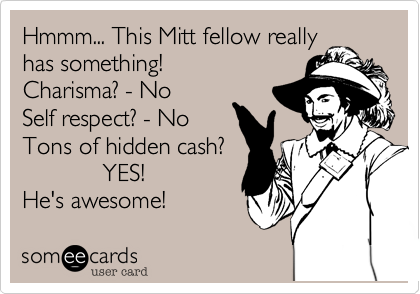 Hmmm... This Mitt fellow really has something! Charisma? - No Self respect? - No Tons of hidden cash?             YES! He's awesome!