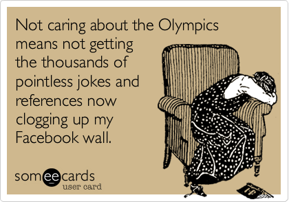 Not caring about the Olympics means not getting the thousands of pointless jokes and references now clogging up my Facebook wall.