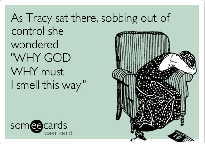 """As Tracy sat there, sobbing out of control she wondered """"WHY GOD WHY must I smell this way!"""""""