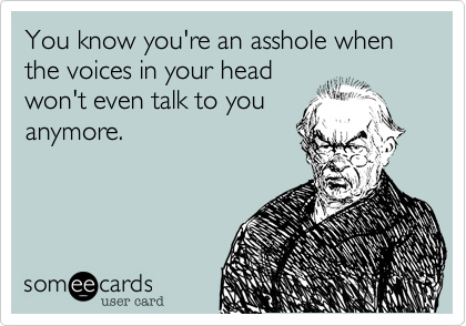 You know you're an asshole when the voices in your head won't even talk to you anymore.