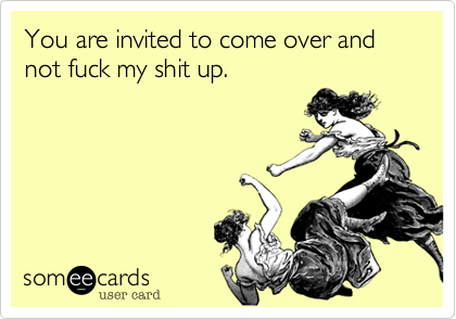 You are invited to come over and not fuck my shit up.