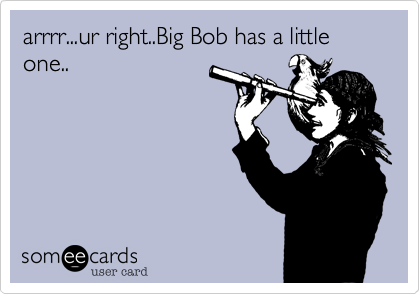 arrrr...ur right..Big Bob has a little one..