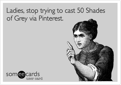 Ladies, stop trying to cast 50 Shades of Grey via Pinterest.