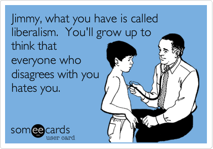 Jimmy, what you have is called liberalism.  You'll grow up to think that everyone who disagrees with you hates you.