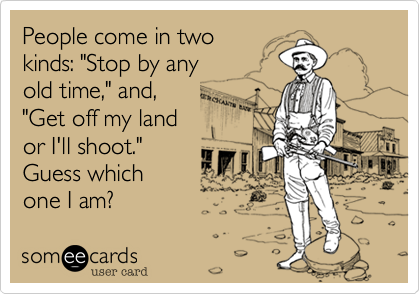 """People come in two  kinds: """"Stop by any  old time,"""" and,  """"Get off my land  or I'll shoot.""""  Guess which  one I am?"""