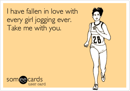I have fallen in love with every girl jogging ever. Take me with you.