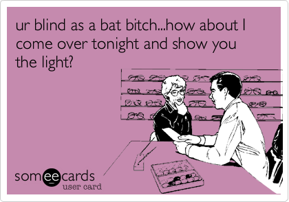 ur blind as a bat bitch...how about I come over tonight and show you the light?