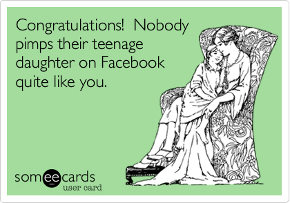 Congratulations!  Nobody pimps their teenage daughter on Facebook quite like you.