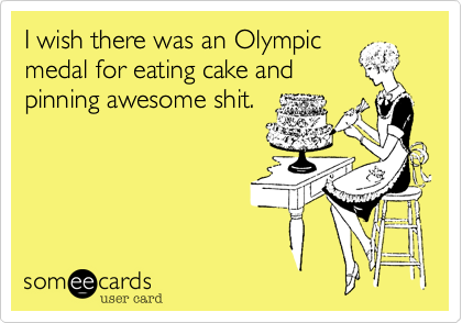 I wish there was an Olympic medal for eating cake and pinning awesome shit.