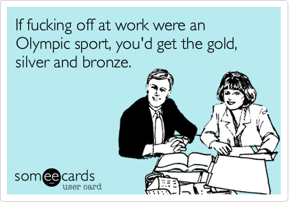 If fucking off at work were an Olympic sport, you'd get the gold, silver and bronze.