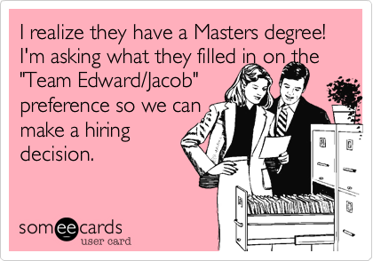 """I realize they have a Masters degree! I'm asking what they filled in on the """"Team Edward/Jacob""""  preference so we can  make a hiring decision."""