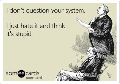 I don't question your system.  I just hate it and think  it's stupid.