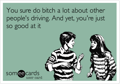 You sure do bitch a lot about other  people's driving. And yet, you're just so good at it