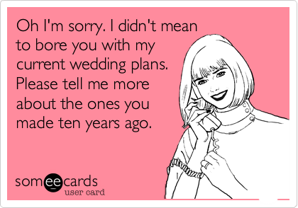 Oh I'm sorry. I didn't mean to bore you with my current wedding plans. Please tell me more about the ones you made ten years ago.