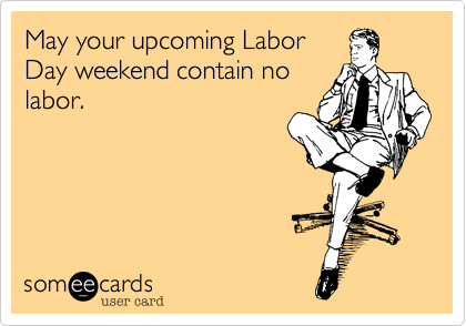 May your upcoming Labor Day weekend contain no labor.