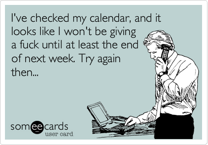 I've checked my calendar, and it looks like I won't be giving a fuck until at least the end of next week. Try again then...