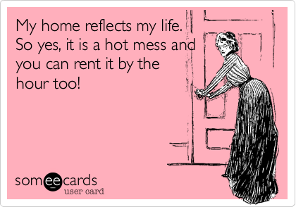 My home reflects my life.   So yes, it is a hot mess and you can rent it by the hour too!
