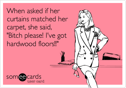"""When asked if her curtains matched her carpet, she said,       """"Bitch please! I've got hardwood floors!!"""""""