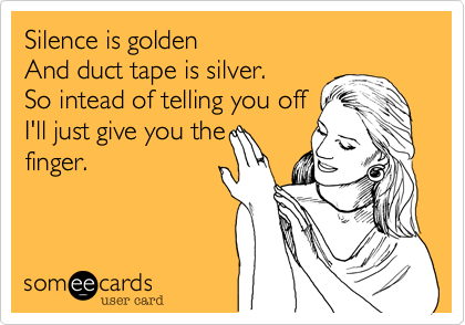 Silence is golden And duct tape is silver. So intead of telling you off I'll just give you the finger.