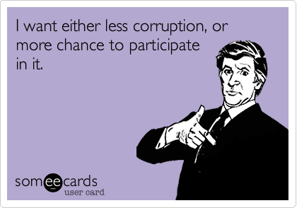 I want either less corruption, or more chance to participate in it.