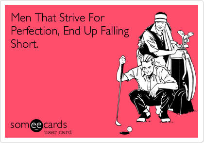 Men That Strive For Perfection, End Up Falling Short.
