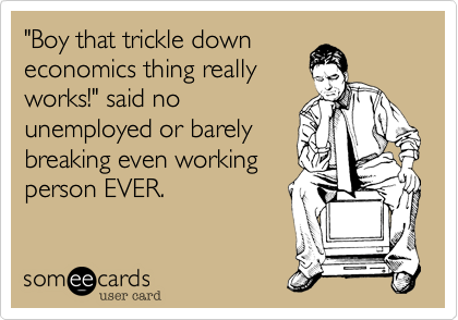 """""""Boy that trickle down economics thing really works!"""" said no unemployed or barely breaking even working person EVER."""