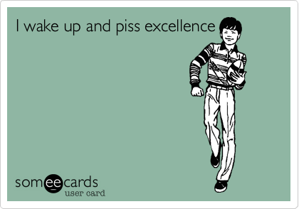 I wake up and piss excellence