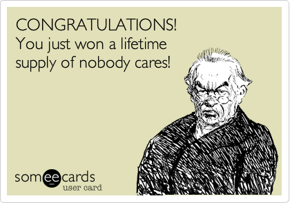 CONGRATULATIONS! You just won a lifetime supply of nobody cares!