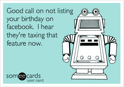 Good call on not listing your birthday on facebook.  I hear they're taxing that feature now.