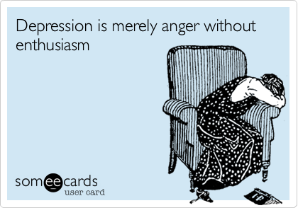 Depression is merely anger without enthusiasm