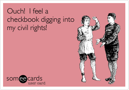 Ouch!  I feel a checkbook digging into my civil rights!