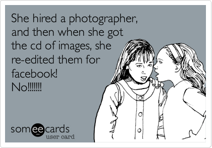 She hired a photographer, and then when she got the cd of images, she re-edited them for facebook! No!!!!!!!