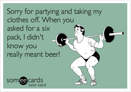 Sorry for partying and taking my clothes off. When you asked for a six pack, I didn't know you really meant beer!