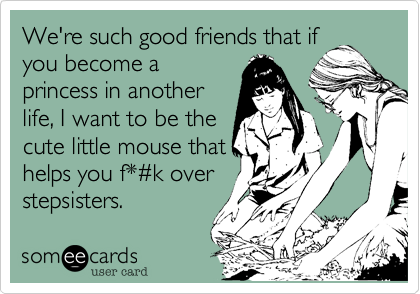 We're such good friends that if you become a princess in another life, I want to be the cute little mouse that helps you f*%23k over stepsisters.