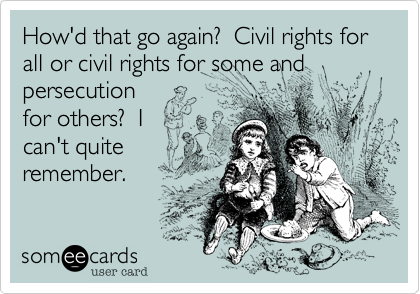 How'd that go again?  Civil rights for all or civil rights for some and persecution for others?  I can't quite remember.