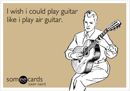 I wish i could play guitar like i play air guitar.