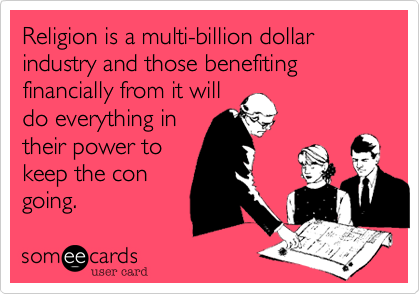 Religion is a multi-billion dollar industry and those benefiting financially from it will do everything in their power to keep the con going.