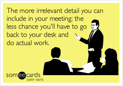 The more irrelevant detail you can include in your meeting; the less chance you'll have to go back to your desk and do actual work.