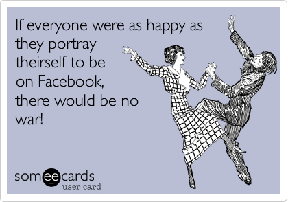 If everyone were as happy as they portray theirself to be on Facebook, there would be no war!
