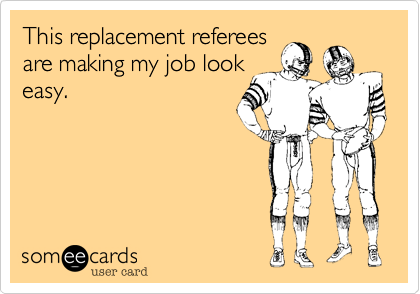 This replacement referees are making my job look easy.