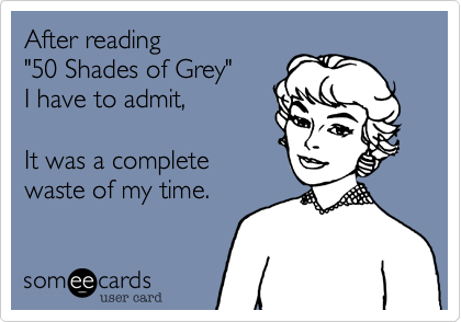 """After reading   """"50 Shades of Grey""""   I have to admit,       It was a complete  waste of my time."""