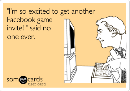 """""""I'm so excited to get another Facebook game invite! """" said no one ever."""
