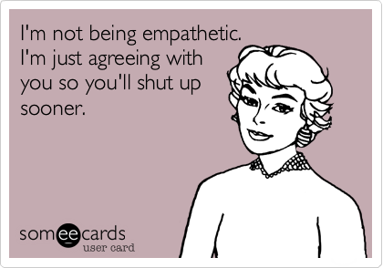 I'm not being empathetic. I'm just agreeing with you so you'll shut up sooner.